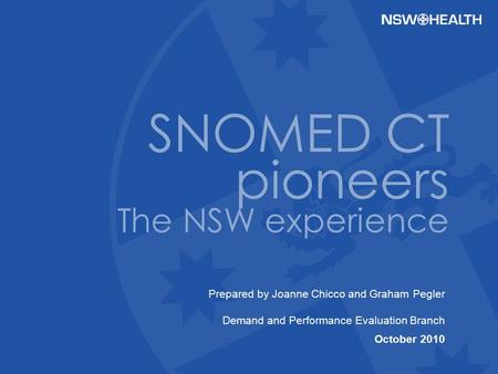 Prepared by Joanne Chicco and Graham Pegler Demand and Performance Evaluation Branch October 2010 SNOMED CT pioneers The NSW experience.