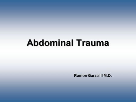 Abdominal Trauma Ramon Garza III M.D.. Boundaries of Abdomen Superior- Diaphragm Inferior- Infragluteal fold Medial/Lateral- Entire circumference of torso.