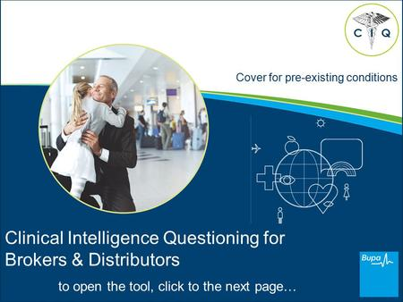 Cover for pre-existing conditions Clinical Intelligence Questioning for Brokers & Distributors to open the tool, click to the next page… CQI.