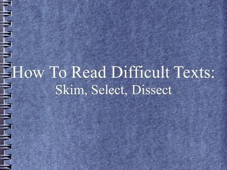 How To Read Difficult Texts: Skim, Select, Dissect.