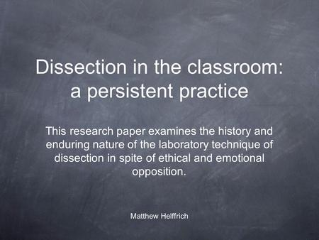 Dissection in the classroom: a persistent practice This research paper examines the history and enduring nature of the laboratory technique of dissection.