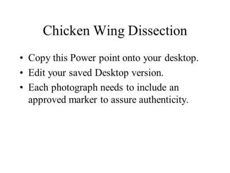 Chicken Wing Dissection Copy this Power point onto your desktop. Edit your saved Desktop version. Each photograph needs to include an approved marker to.