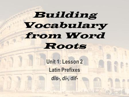 Building Vocabulary from Word Roots Unit 1: Lesson 2 Latin Prefixes dis-, di-, dif-