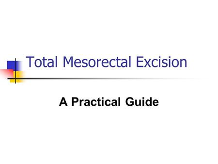 Total Mesorectal Excision A Practical Guide. Total Mesorectal Excision Background Original description in 1982 Complete excision of the mesorectum Meticulous.