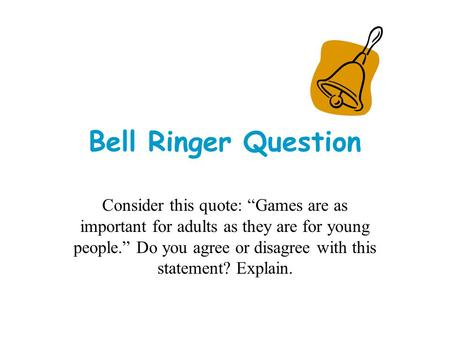 "Bell Ringer Question Consider this quote: ""Games are as important for adults as they are for young people."" Do you agree or disagree with this statement?"