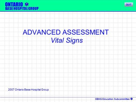 OBHG Education Subcommittee ONTARIO BASE HOSPITAL GROUP ADVANCED ASSESSMENT Vital Signs 2007 Ontario Base Hospital Group QUIT.