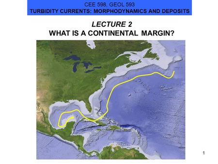 1 LECTURE 2 WHAT IS A CONTINENTAL MARGIN? CEE 598, GEOL 593 TURBIDITY CURRENTS: MORPHODYNAMICS AND DEPOSITS.