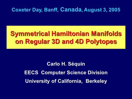 Symmetrical Hamiltonian Manifolds on Regular 3D and 4D Polytopes Carlo H. Séquin EECS Computer Science Division University of California, Berkeley Coxeter.