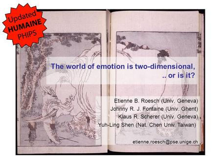The world of emotion is two-dimensional,.. or is it? Etienne B. Roesch (Univ. Geneva) Johnny R. J. Fontaine (Univ. Ghent) Klaus R. Scherer (Univ. Geneva)