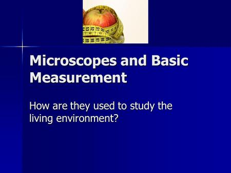 Microscopes and Basic Measurement How are they used to study the living environment?