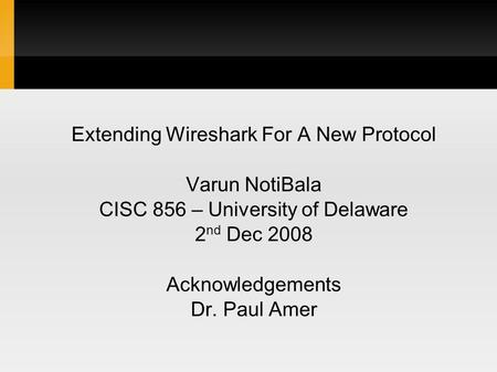 Extending Wireshark For A New Protocol Varun NotiBala CISC 856 – University of Delaware 2 nd Dec 2008 Acknowledgements Dr. Paul Amer.