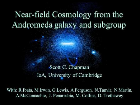 Near-field Cosmology from the Andromeda galaxy and subgroup Scott C. Chapman IoA, University of Cambridge With: R.Ibata, M.Irwin, G.Lewis, A.Ferguson,