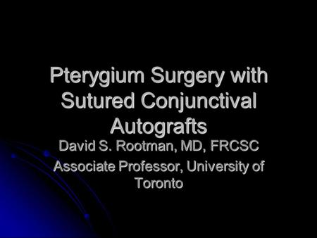 Pterygium Surgery with Sutured Conjunctival Autografts David S. Rootman, MD, FRCSC Associate Professor, University of Toronto.