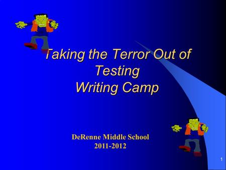 1 Taking the Terror Out of Testing Writing Camp DeRenne Middle School 2011-2012.