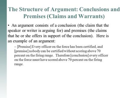 The Structure of Argument: Conclusions and Premises (Claims and Warrants) An argument consists of a conclusion (the claim that the speaker or writer is.