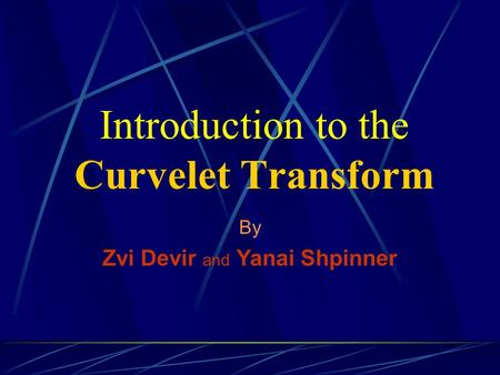 Introduction to the Curvelet Transform By Zvi Devir and Yanai Shpinner.