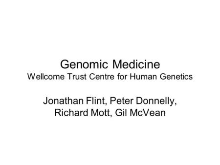 Genomic Medicine Wellcome Trust Centre for Human Genetics Jonathan Flint, Peter Donnelly, Richard Mott, Gil McVean.