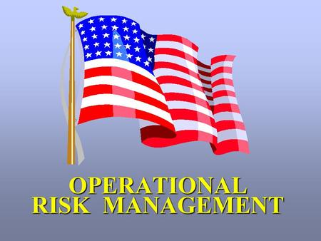 "OPERATIONAL RISK MANAGEMENT. "" Commanders have a fundamental responsibility to safeguard highly valued personnel and material resources, and to accept."