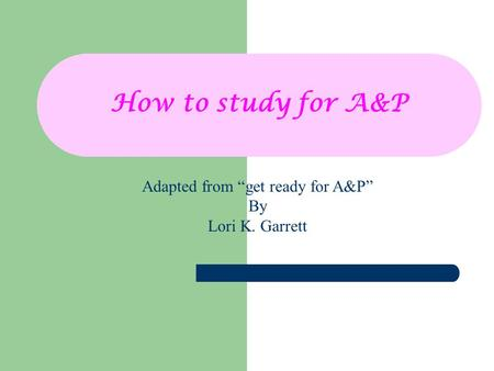 "How to study for A&P Adapted from ""get ready for A&P"" By Lori K. Garrett."