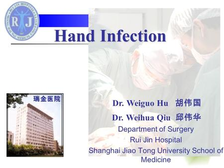 Hand Infection Dr. Weiguo Hu 胡伟国 Dr. Weihua Qiu 邱伟华 Department of Surgery Rui Jin Hospital Shanghai Jiao Tong University School of Medicine.