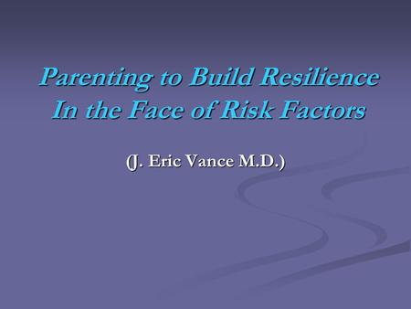 Parenting to Build Resilience In the Face of Risk Factors (J. Eric Vance M.D.)