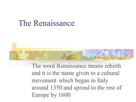 The Renaissance The word Renaissance means rebirth and it is the name given to a cultural movement which began in Italy around 1350 and spread to the.