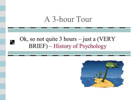 A 3-hour Tour Ok, so not quite 3 hours – just a (VERY BRIEF) – History of Psychology.