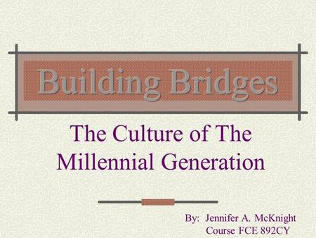 The Culture of The Millennial Generation By: Jennifer A. McKnight Course FCE 892CY.