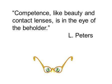 """Competence, like beauty and contact lenses, is in the eye of the beholder."" L. Peters."