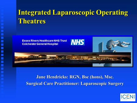 Jane Hendricks: RGN, Bsc (hons), Msc. Surgical Care Practitioner: Laparoscopic Surgery Integrated Laparoscopic Operating Theatres Essex Rivers Healthcare.
