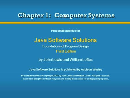 Chapter 1: Computer Systems Presentation slides for Java Software Solutions Foundations of Program Design Third Edition by John Lewis and William Loftus.