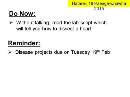 Do Now:  Without talking, read the lab script which will tell you how to dissect a heart Reminder:  Disease projects due on Tuesday 19 th FebHātarei,