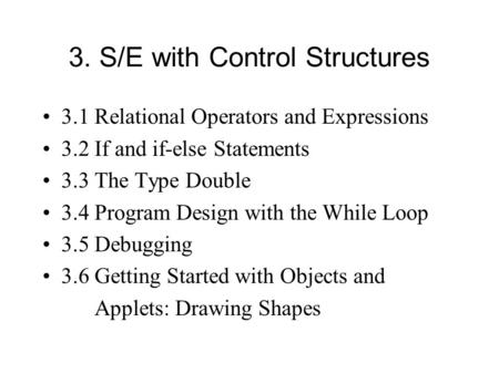 3. S/E with Control Structures 3.1 Relational Operators and Expressions 3.2 If and if-else Statements 3.3 The Type Double 3.4 Program Design with the While.