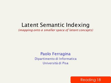Latent Semantic Indexing (mapping onto a smaller space of latent concepts) Paolo Ferragina Dipartimento di Informatica Università di Pisa Reading 18.