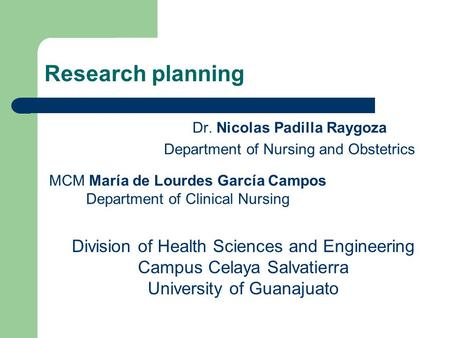 Research planning Dr. Nicolas Padilla Raygoza Department of Nursing and Obstetrics MCM María de Lourdes García Campos Department of Clinical Nursing Division.