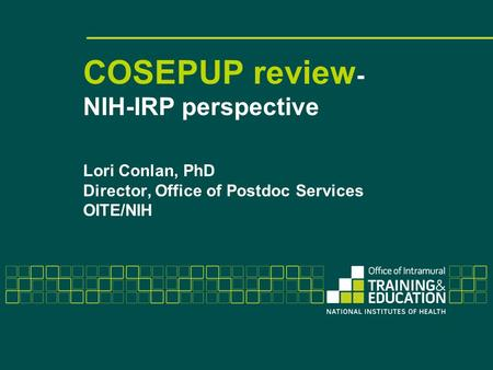 COSEPUP review - NIH-IRP perspective Lori Conlan, PhD Director, Office of Postdoc Services OITE/NIH.