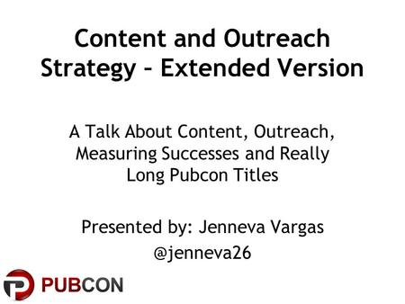 Content and Outreach Strategy – Extended Version A Talk About Content, Outreach, Measuring Successes and Really Long Pubcon Titles Presented by: Jenneva.