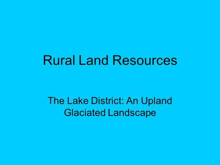 Rural Land Resources The Lake District: An Upland Glaciated Landscape.