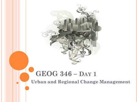 GEOG 346 – D AY 1 Urban and Regional Change Management.
