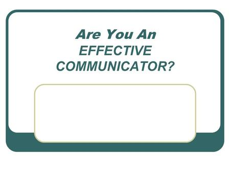 "Are You An EFFECTIVE COMMUNICATOR?. Session Objectives Articulate the purpose of communication Dissect the ""Communication Process"" to determine likely."