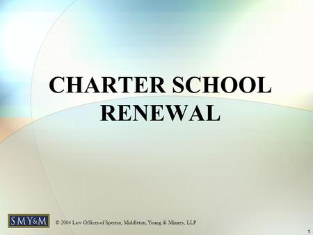 © 2004 Law Offices of Spector, Middleton, Young & Minney, LLP 1 CHARTER SCHOOL RENEWAL.