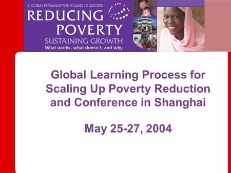 Global Learning Process for Scaling Up Poverty Reduction and Conference in Shanghai May 25-27, 2004.