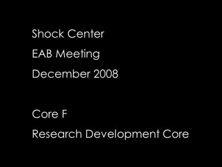 Shock Center EAB Meeting December 2008 Core F Research Development Core.