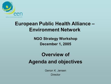 European Public Health Alliance – Environment Network NGO Strategy Workshop December 1, 2005 Overview of Agenda and objectives Genon K. Jensen Director.
