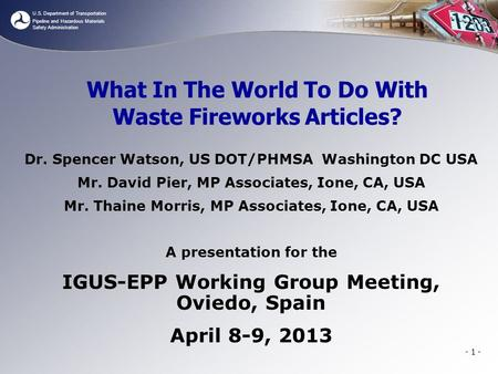 U.S. Department of Transportation Pipeline and Hazardous Materials Safety Administration - 1 - What In The World To Do With Waste Fireworks Articles? Dr.