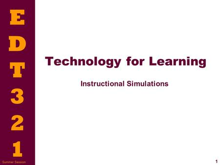 EDT321EDT321 1 Summer Session Technology for Learning Instructional Simulations.