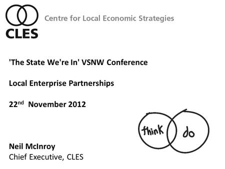 'The State We're In' VSNW Conference Local Enterprise Partnerships 22 nd November 2012 Neil McInroy Chief Executive, CLES.