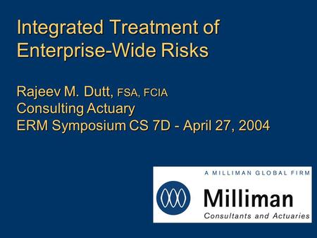 Integrated Treatment of Enterprise-Wide Risks Rajeev M. Dutt, FSA, FCIA Consulting Actuary ERM Symposium CS 7D - April 27, 2004.
