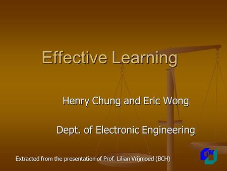 Effective Learning Henry Chung and Eric Wong Dept. of Electronic Engineering Extracted from the presentation of Prof. Lilian Vrijmoed (BCH)
