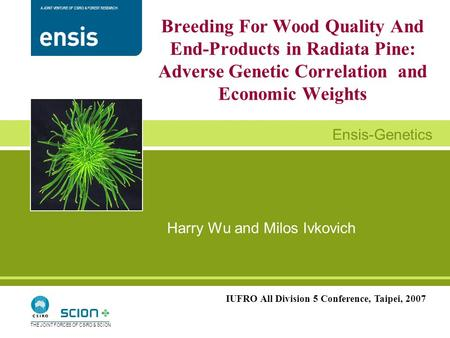 A JOINT VENTURE OF CSIRO & FOREST RESEARCH Ensis-Genetics THE JOINT FORCES OF CSIRO & SCION Harry Wu and Milos Ivkovich Breeding For Wood Quality And End-Products.